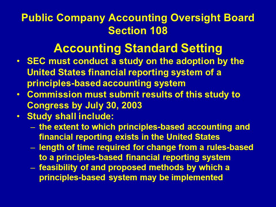 Public Company Accounting Oversight Board Section 108 Accounting Standard Setting SEC must conduct a study on the adoption by the United States financial reporting system of a principles-based accounting system Commission must submit results of this study to Congress by July 30, 2003 Study shall include: –the extent to which principles-based accounting and financial reporting exists in the United States –length of time required for change from a rules-based to a principles-based financial reporting system –feasibility of and proposed methods by which a principles-based system may be implemented