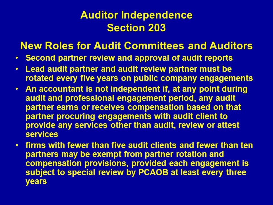 Auditor Independence Section 203 New Roles for Audit Committees and Auditors Second partner review and approval of audit reports Lead audit partner and audit review partner must be rotated every five years on public company engagements An accountant is not independent if, at any point during audit and professional engagement period, any audit partner earns or receives compensation based on that partner procuring engagements with audit client to provide any services other than audit, review or attest services firms with fewer than five audit clients and fewer than ten partners may be exempt from partner rotation and compensation provisions, provided each engagement is subject to special review by PCAOB at least every three years