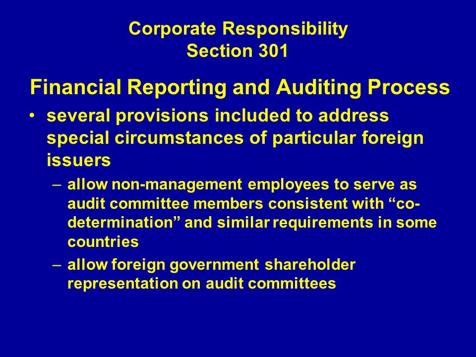 Corporate Responsibility Section 301 Financial Reporting and Auditing Process several provisions included to address special circumstances of particular foreign issuers –allow non-management employees to serve as audit committee members consistent with co- determination and similar requirements in some countries –allow foreign government shareholder representation on audit committees