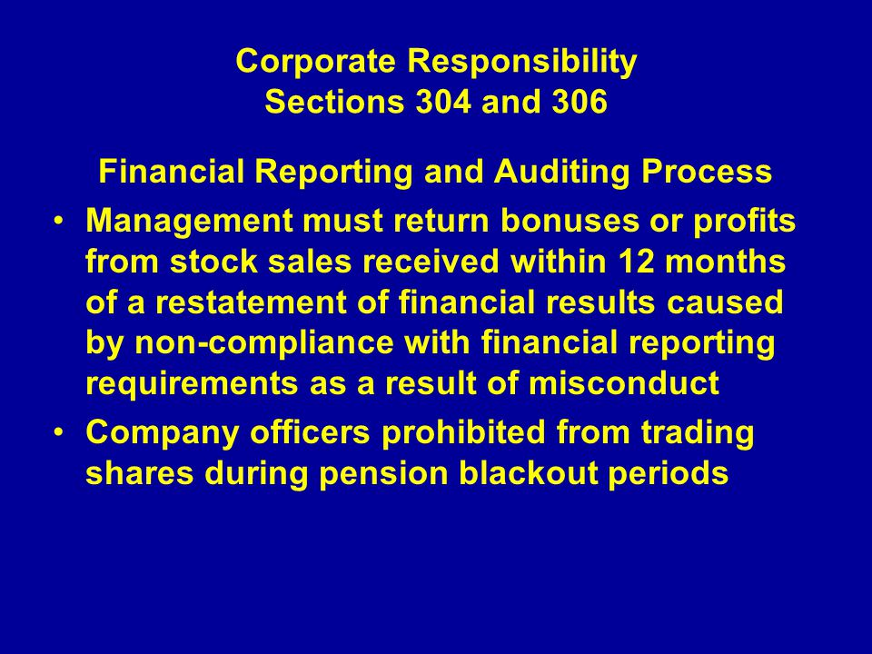 Corporate Responsibility Sections 304 and 306 Financial Reporting and Auditing Process Management must return bonuses or profits from stock sales received within 12 months of a restatement of financial results caused by non-compliance with financial reporting requirements as a result of misconduct Company officers prohibited from trading shares during pension blackout periods