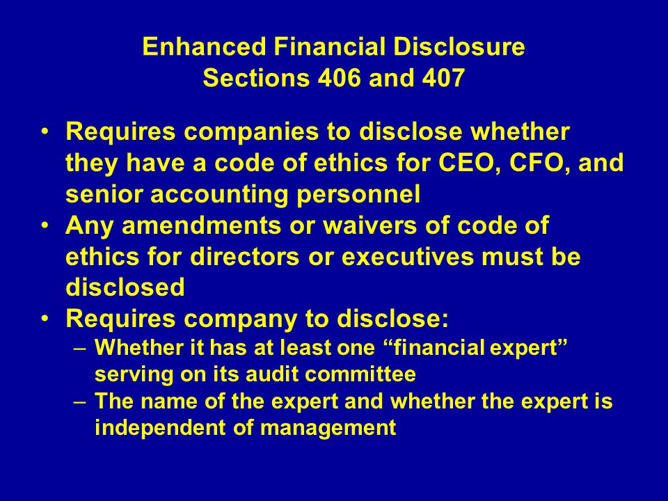 Enhanced Financial Disclosure Sections 406 and 407 Requires companies to disclose whether they have a code of ethics for CEO, CFO, and senior accounting personnel Any amendments or waivers of code of ethics for directors or executives must be disclosed Requires company to disclose: –Whether it has at least one financial expert serving on its audit committee –The name of the expert and whether the expert is independent of management