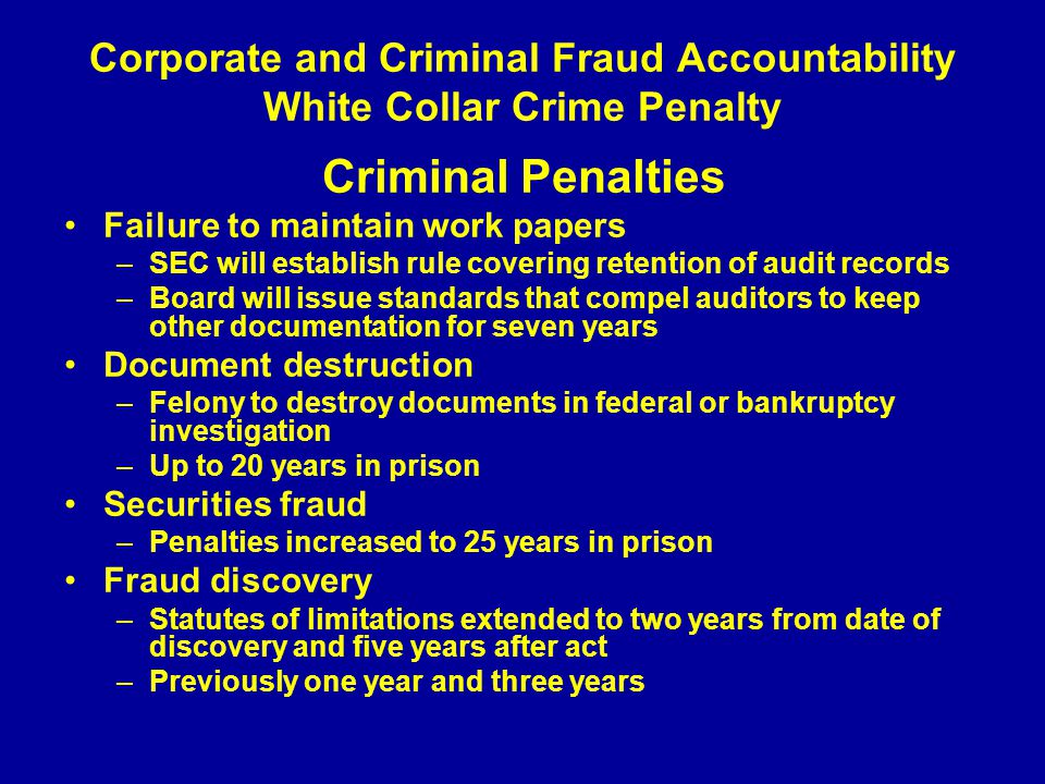 Corporate and Criminal Fraud Accountability White Collar Crime Penalty Criminal Penalties Failure to maintain work papers –SEC will establish rule covering retention of audit records –Board will issue standards that compel auditors to keep other documentation for seven years Document destruction –Felony to destroy documents in federal or bankruptcy investigation –Up to 20 years in prison Securities fraud –Penalties increased to 25 years in prison Fraud discovery –Statutes of limitations extended to two years from date of discovery and five years after act –Previously one year and three years