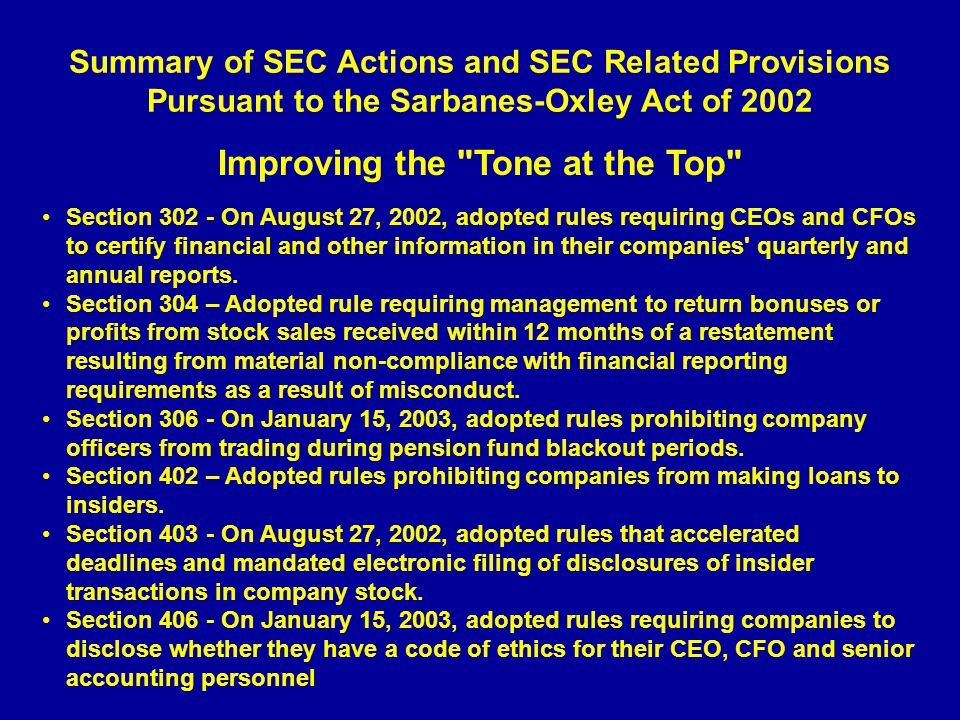 Summary of SEC Actions and SEC Related Provisions Pursuant to the Sarbanes-Oxley Act of 2002 Improving the Tone at the Top Section 302 - On August 27, 2002, adopted rules requiring CEOs and CFOs to certify financial and other information in their companies quarterly and annual reports.