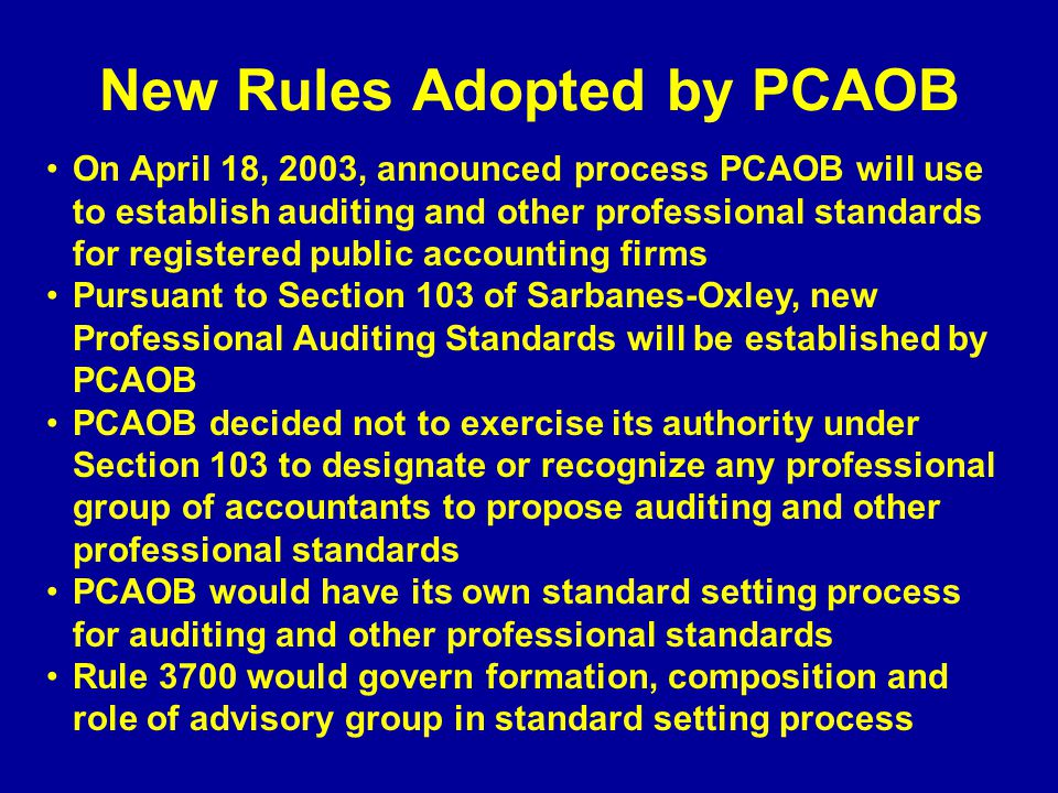 New Rules Adopted by PCAOB On April 18, 2003, announced process PCAOB will use to establish auditing and other professional standards for registered public accounting firms Pursuant to Section 103 of Sarbanes-Oxley, new Professional Auditing Standards will be established by PCAOB PCAOB decided not to exercise its authority under Section 103 to designate or recognize any professional group of accountants to propose auditing and other professional standards PCAOB would have its own standard setting process for auditing and other professional standards Rule 3700 would govern formation, composition and role of advisory group in standard setting process