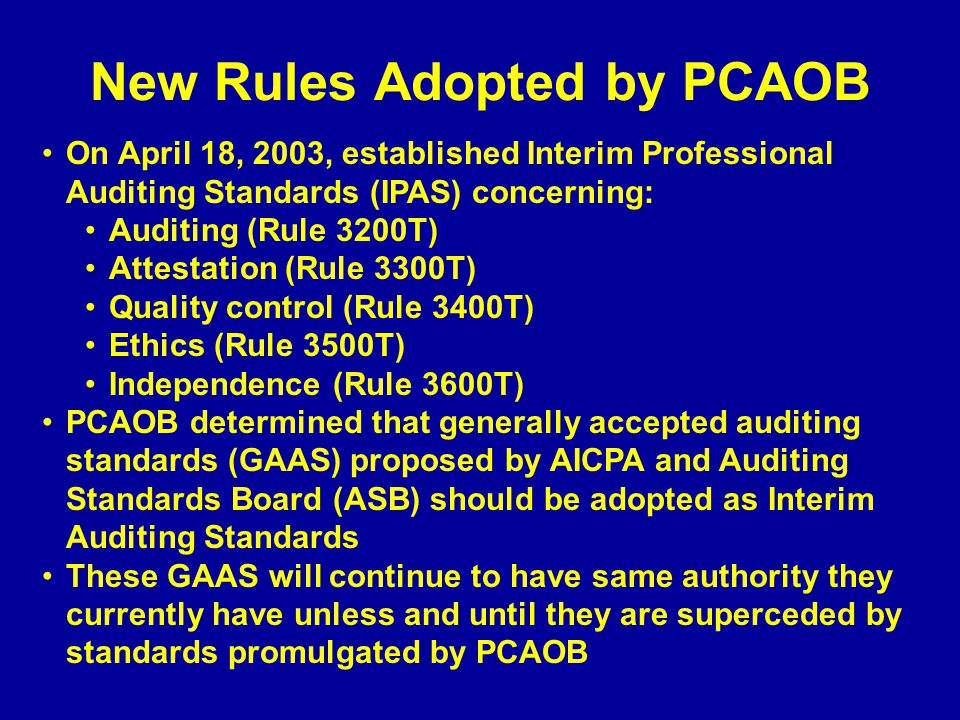 New Rules Adopted by PCAOB On April 18, 2003, established Interim Professional Auditing Standards (IPAS) concerning: Auditing (Rule 3200T) Attestation (Rule 3300T) Quality control (Rule 3400T) Ethics (Rule 3500T) Independence (Rule 3600T) PCAOB determined that generally accepted auditing standards (GAAS) proposed by AICPA and Auditing Standards Board (ASB) should be adopted as Interim Auditing Standards These GAAS will continue to have same authority they currently have unless and until they are superceded by standards promulgated by PCAOB