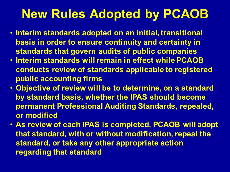 New Rules Adopted by PCAOB Interim standards adopted on an initial, transitional basis in order to ensure continuity and certainty in standards that govern audits of public companies Interim standards will remain in effect while PCAOB conducts review of standards applicable to registered public accounting firms Objective of review will be to determine, on a standard by standard basis, whether the IPAS should become permanent Professional Auditing Standards, repealed, or modified As review of each IPAS is completed, PCAOB will adopt that standard, with or without modification, repeal the standard, or take any other appropriate action regarding that standard