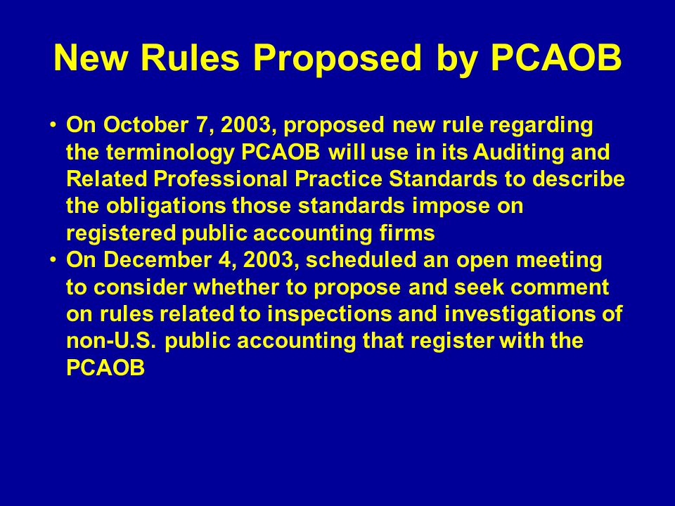 New Rules Proposed by PCAOB On October 7, 2003, proposed new rule regarding the terminology PCAOB will use in its Auditing and Related Professional Practice Standards to describe the obligations those standards impose on registered public accounting firms On December 4, 2003, scheduled an open meeting to consider whether to propose and seek comment on rules related to inspections and investigations of non-U.S.