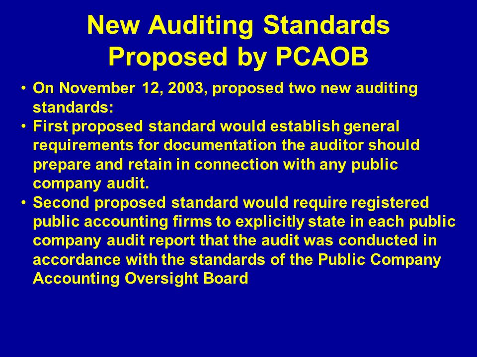 New Auditing Standards Proposed by PCAOB On November 12, 2003, proposed two new auditing standards: First proposed standard would establish general requirements for documentation the auditor should prepare and retain in connection with any public company audit.