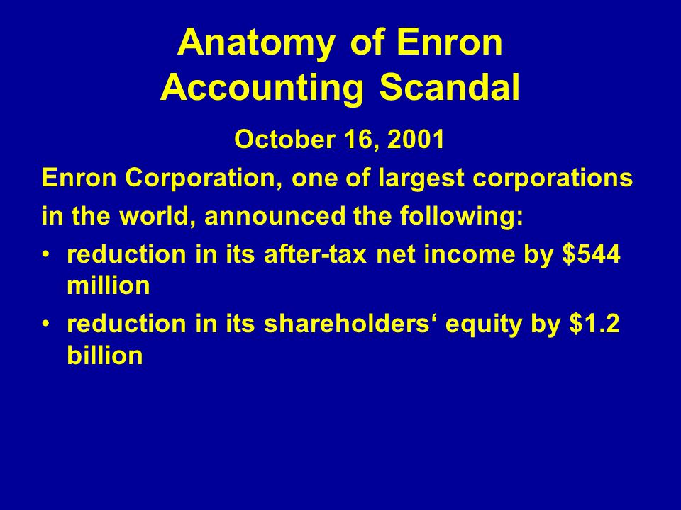 Anatomy of Enron Accounting Scandal October 16, 2001 Enron Corporation, one of largest corporations in the world, announced the following: reduction in its after-tax net income by $544 million reduction in its shareholders' equity by $1.2 billion
