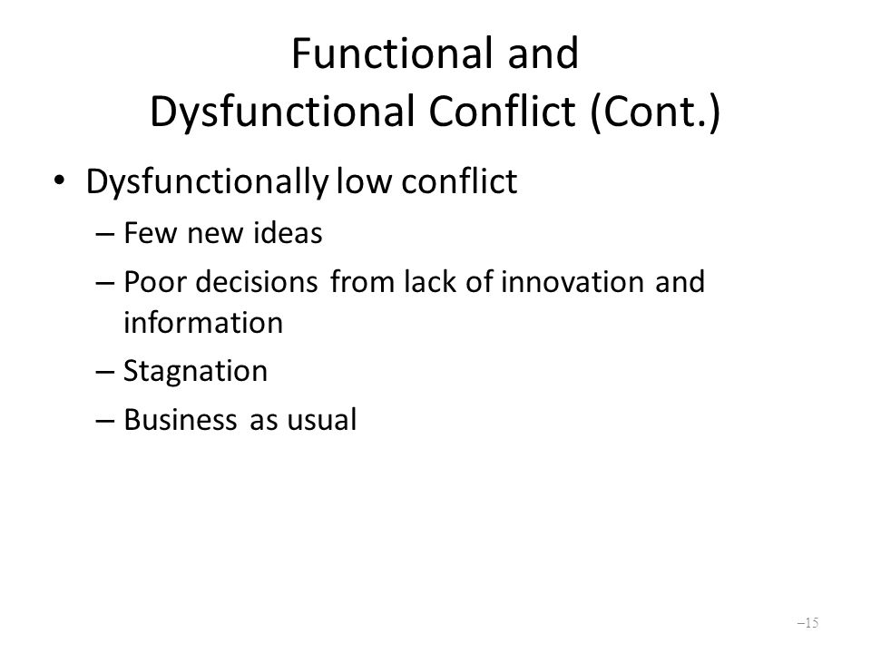 Functional and Dysfunctional Conflict (Cont.) Dysfunctionally low conflict – Few new ideas – Poor decisions from lack of innovation and information – Stagnation – Business as usual – 15