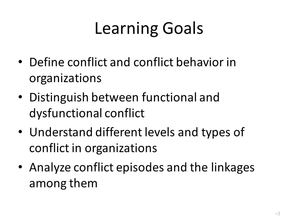 Learning Goals (Cont.) Understand the role of latent conflict in an episode and its sources in an organization Describe a conflict management model Use various techniques to reduce and increase conflict Appreciate some international and ethical issues in conflict management –4–4