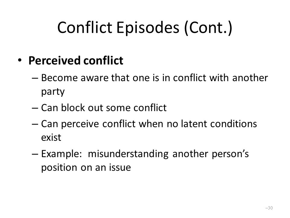 Conflict Episodes (Cont.) Perceived conflict – Become aware that one is in conflict with another party – Can block out some conflict – Can perceive conflict when no latent conditions exist – Example: misunderstanding another person's position on an issue – 30