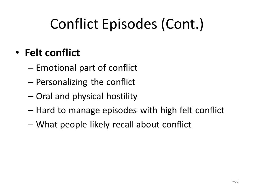 Conflict Episodes (Cont.) Felt conflict – Emotional part of conflict – Personalizing the conflict – Oral and physical hostility – Hard to manage episodes with high felt conflict – What people likely recall about conflict – 31