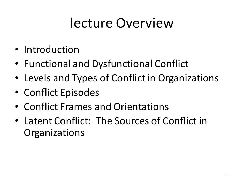lecture Overview Introduction Functional and Dysfunctional Conflict Levels and Types of Conflict in Organizations Conflict Episodes Conflict Frames and Orientations Latent Conflict: The Sources of Conflict in Organizations –5–5