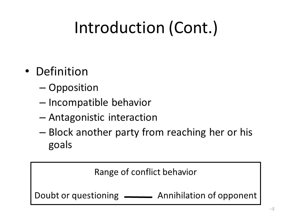 Introduction (Cont.) Key elements – Interdependence with another party – Perception of incompatible goals Conflict events – Disagreements – Debates – Disputes – Preventing someone from reaching valued goals –9–9