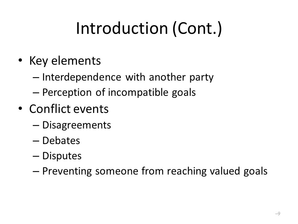 Introduction (Cont.) Conflict is not always bad for an organization Do not need to reduce all conflict Conflict episodes: ebb and flow of conflict An inevitable part of organization life Needed for growth and survival Conflict management includes increasing and decreasing conflict Major management responsibility – 10