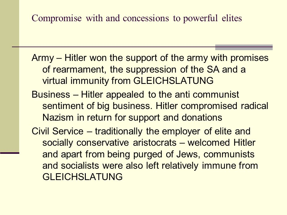 Compromise with and concessions to powerful elites Army – Hitler won the support of the army with promises of rearmament, the suppression of the SA and a virtual immunity from GLEICHSLATUNG Business – Hitler appealed to the anti communist sentiment of big business.