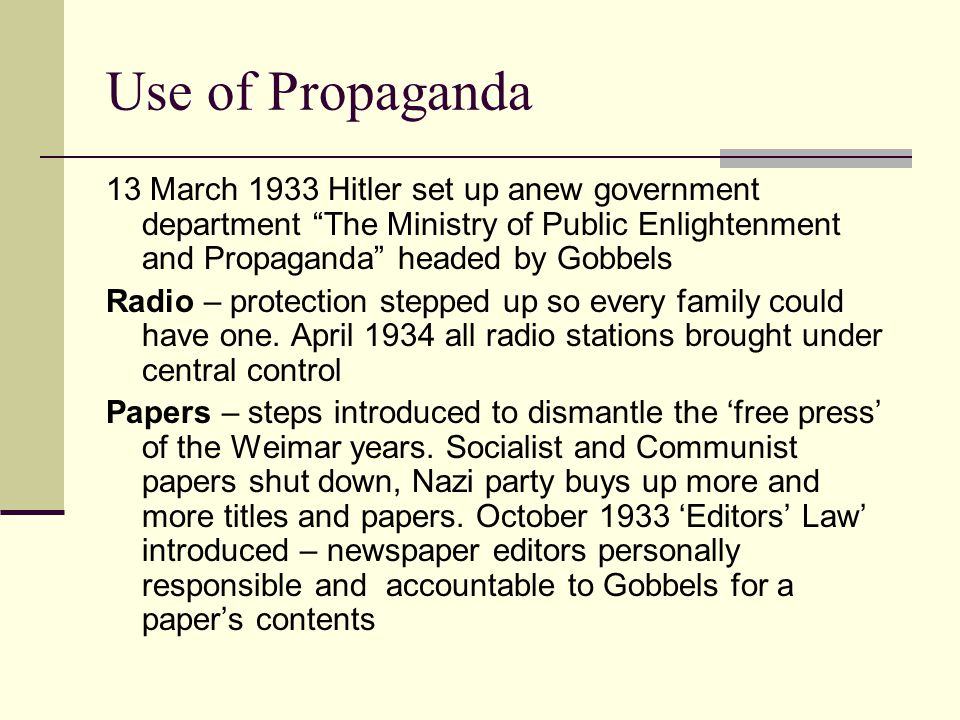 Use of Propaganda 13 March 1933 Hitler set up anew government department The Ministry of Public Enlightenment and Propaganda headed by Gobbels Radio – protection stepped up so every family could have one.