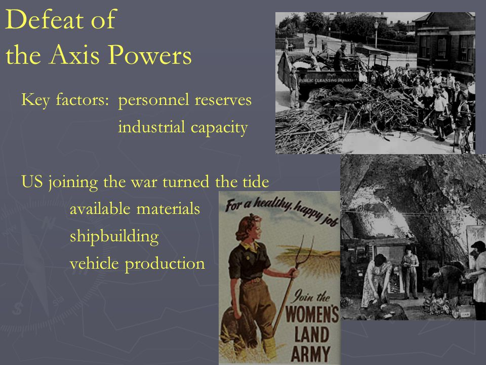 Defeat of the Axis Powers Key factors:personnel reserves industrial capacity US joining the war turned the tide available materials shipbuilding vehic