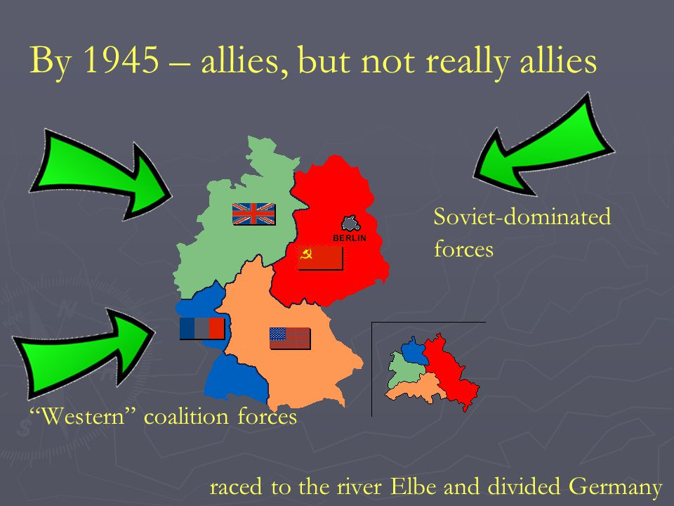 """By 1945 – allies, but not really allies Soviet-dominated forces """"Western"""" coalition forces raced to the river Elbe and divided Germany"""