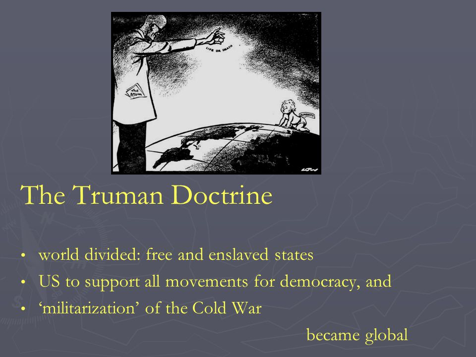 The Truman Doctrine world divided: free and enslaved states US to support all movements for democracy, and 'militarization' of the Cold War became glo
