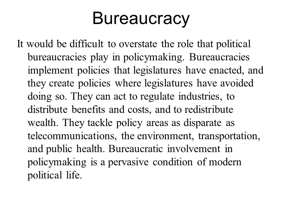 Bureaucracy It would be difficult to overstate the role that political bureaucracies play in policymaking.
