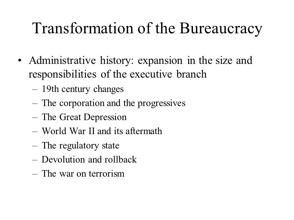 Transformation of the Bureaucracy Administrative history: expansion in the size and responsibilities of the executive branch –19th century changes –The corporation and the progressives –The Great Depression –World War II and its aftermath –The regulatory state –Devolution and rollback –The war on terrorism