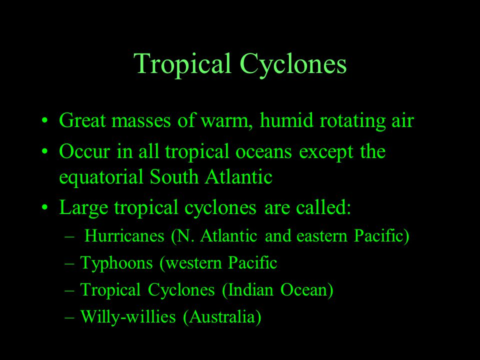 Tropical Cyclones Great masses of warm, humid rotating air Occur in all tropical oceans except the equatorial South Atlantic Large tropical cyclones are called: – Hurricanes (N.