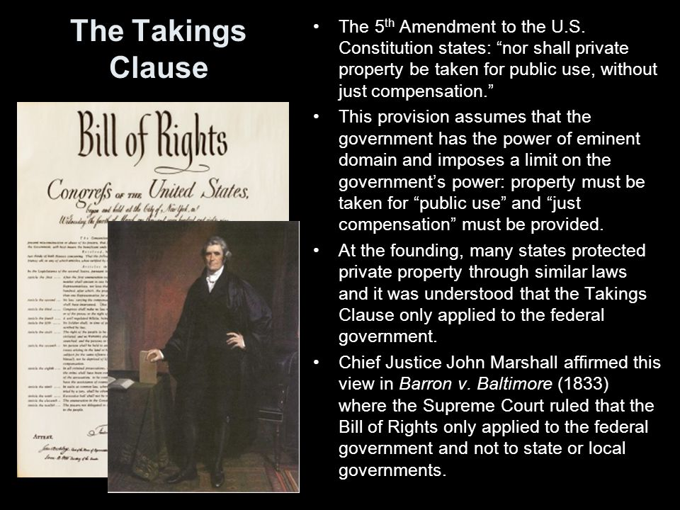"The Takings Clause The 5 th Amendment to the U.S. Constitution states: ""nor shall private property be taken for public use, without just compensation."