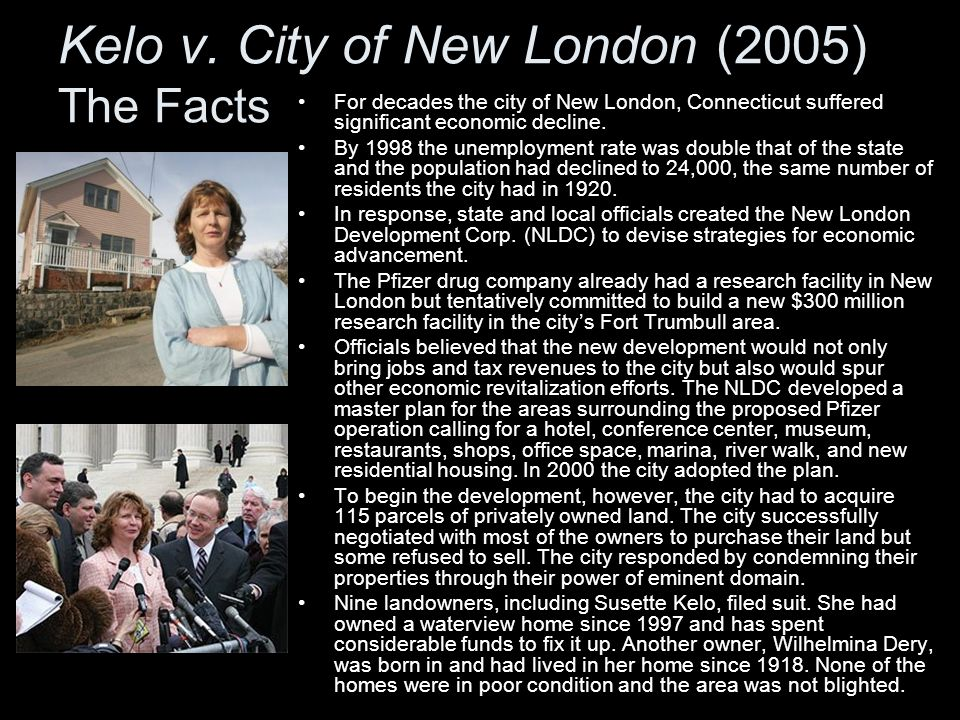 Kelo v. City of New London (2005) The Facts For decades the city of New London, Connecticut suffered significant economic decline. By 1998 the unemplo