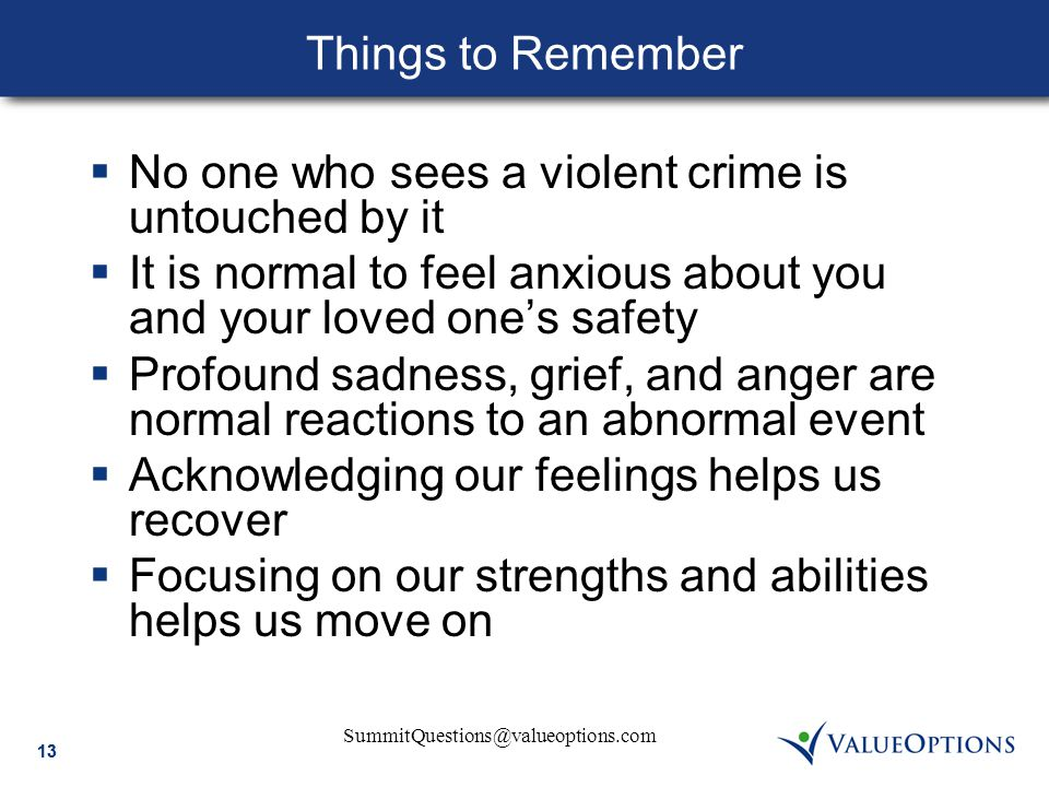 SummitQuestions@valueoptions.com 13 Things to Remember  No one who sees a violent crime is untouched by it  It is normal to feel anxious about you and your loved one's safety  Profound sadness, grief, and anger are normal reactions to an abnormal event  Acknowledging our feelings helps us recover  Focusing on our strengths and abilities helps us move on