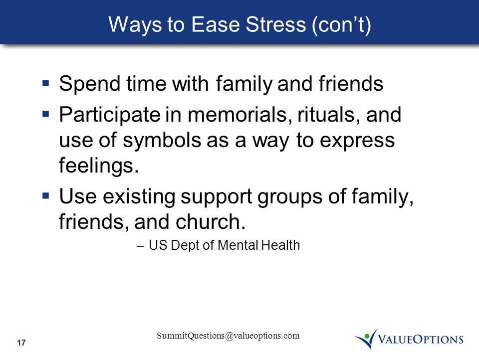 SummitQuestions@valueoptions.com 17 Ways to Ease Stress (con't)  Spend time with family and friends  Participate in memorials, rituals, and use of symbols as a way to express feelings.