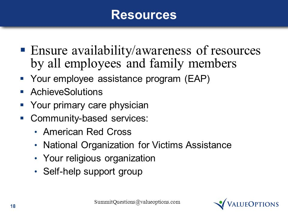 SummitQuestions@valueoptions.com 18 Resources  Ensure availability/awareness of resources by all employees and family members  Your employee assistance program (EAP)  AchieveSolutions  Your primary care physician  Community-based services: American Red Cross National Organization for Victims Assistance Your religious organization Self-help support group