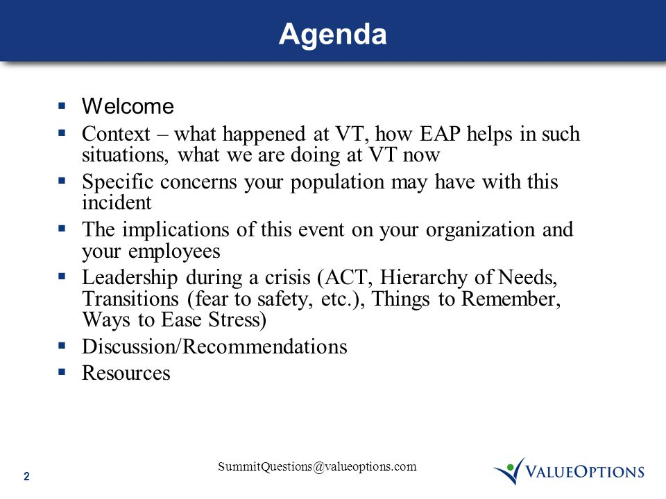SummitQuestions@valueoptions.com 2 Agenda  Welcome  Context – what happened at VT, how EAP helps in such situations, what we are doing at VT now  Specific concerns your population may have with this incident  The implications of this event on your organization and your employees  Leadership during a crisis (ACT, Hierarchy of Needs, Transitions (fear to safety, etc.), Things to Remember, Ways to Ease Stress)  Discussion/Recommendations  Resources