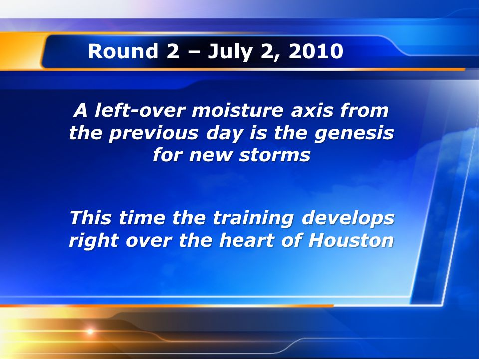 Round 2 – July 2, 2010 A left-over moisture axis from the previous day is the genesis for new storms This time the training develops right over the he