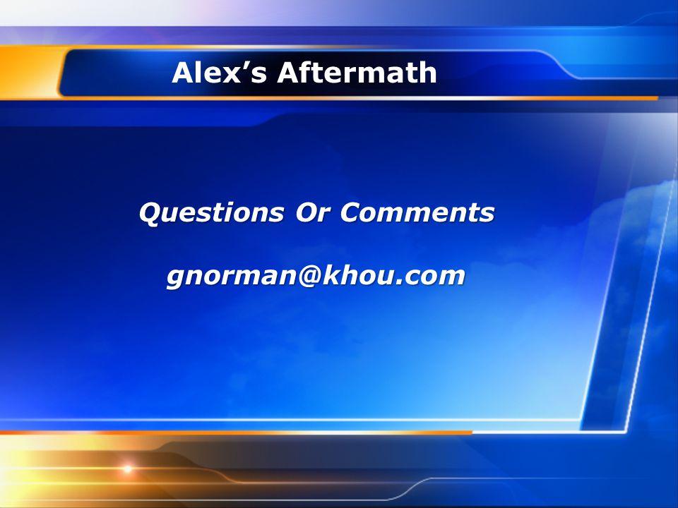 Alex's Aftermath Questions Or Comments gnorman@khou.com
