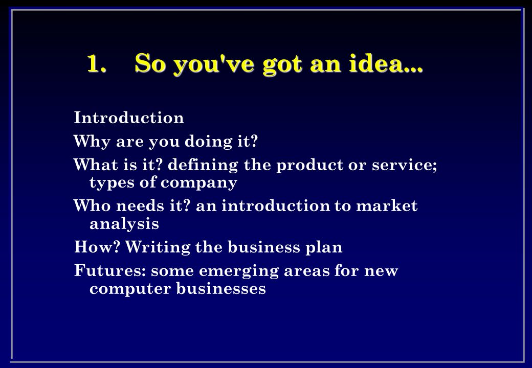 1.So you ve got an idea... Introduction Why are you doing it.
