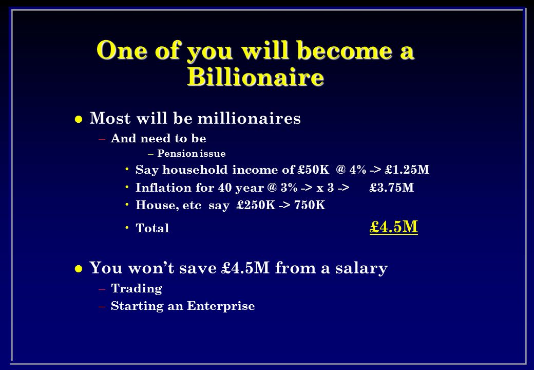 One of you will become a Billionaire l Most will be millionaires – And need to be – Pension issue Say household income of £50K @ 4% -> £1.25M Inflation for 40 year @ 3% -> x 3 -> £3.75M House, etc say £250K -> 750K Total £4.5M l You won't save £4.5M from a salary – Trading – Starting an Enterprise