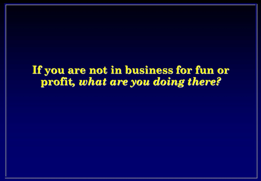 If you are not in business for fun or profit, what are you doing there?