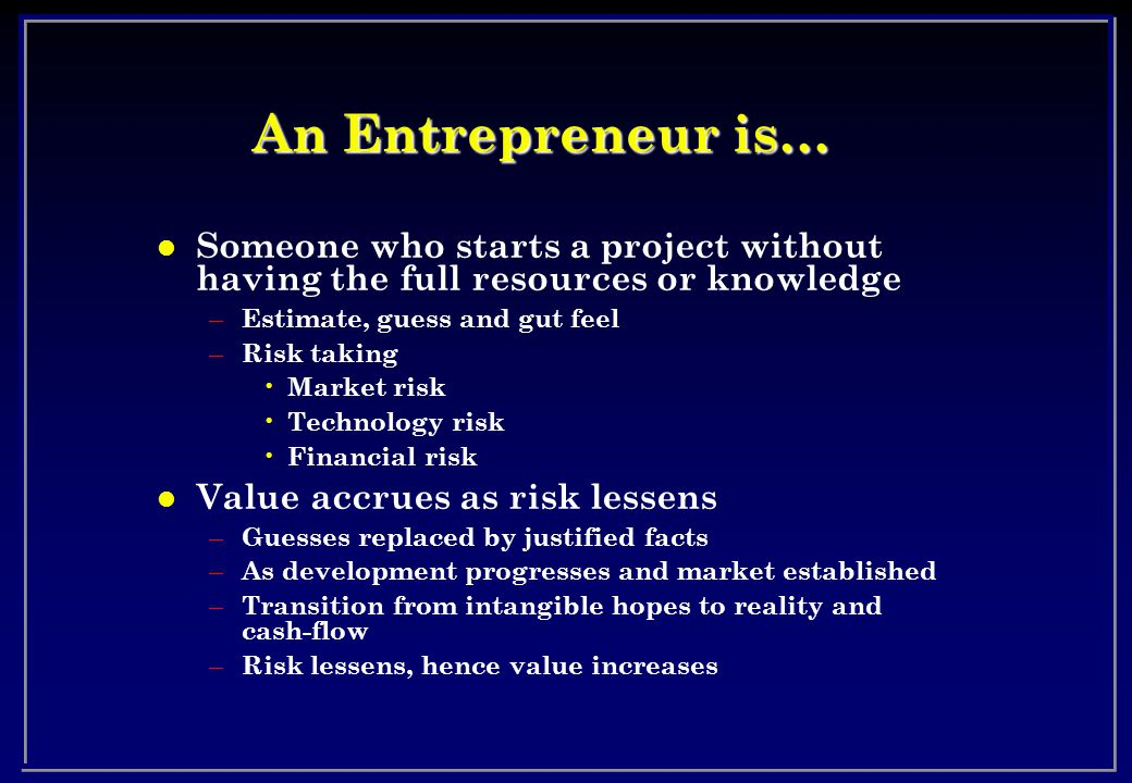 An Entrepreneur is… l Someone who starts a project without having the full resources or knowledge – Estimate, guess and gut feel – Risk taking Market risk Technology risk Financial risk l Value accrues as risk lessens – Guesses replaced by justified facts – As development progresses and market established – Transition from intangible hopes to reality and cash-flow – Risk lessens, hence value increases