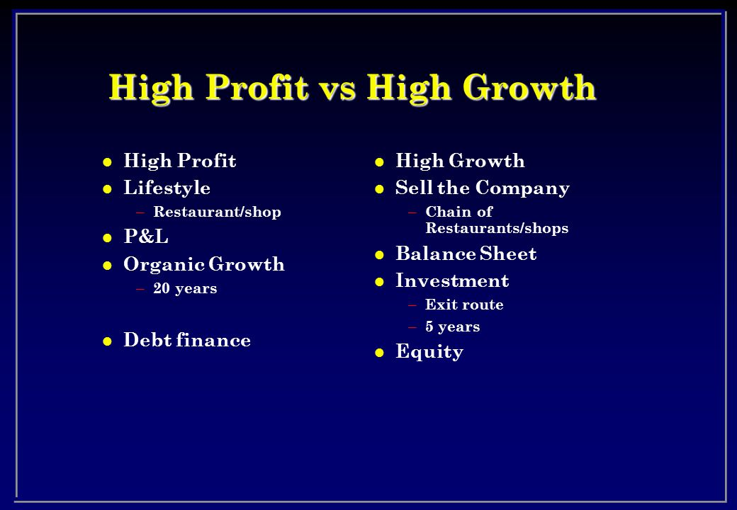 High Profit vs High Growth l High Profit l Lifestyle – Restaurant/shop l P&L l Organic Growth – 20 years l Debt finance l High Growth l Sell the Company – Chain of Restaurants/shops l Balance Sheet l Investment – Exit route – 5 years l Equity