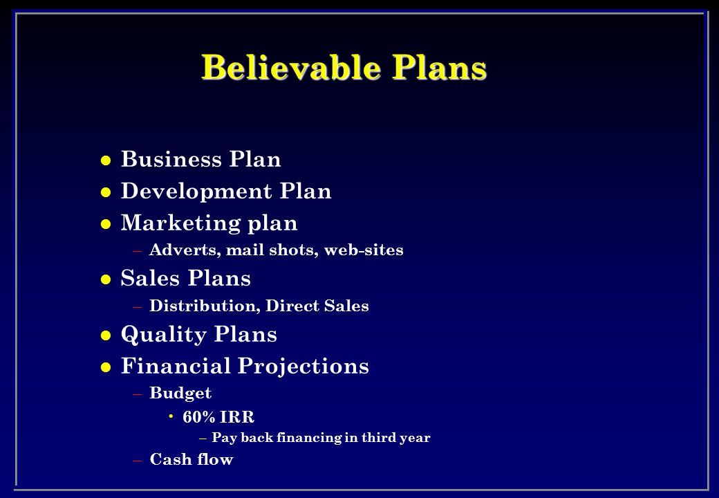 Believable Plans l Business Plan l Development Plan l Marketing plan – Adverts, mail shots, web-sites l Sales Plans – Distribution, Direct Sales l Quality Plans l Financial Projections – Budget 60% IRR – Pay back financing in third year – Cash flow