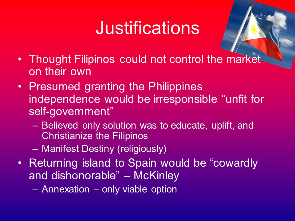 Justifications Thought Filipinos could not control the market on their own Presumed granting the Philippines independence would be irresponsible unfit for self-government –Believed only solution was to educate, uplift, and Christianize the Filipinos –Manifest Destiny (religiously) Returning island to Spain would be cowardly and dishonorable – McKinley –Annexation – only viable option