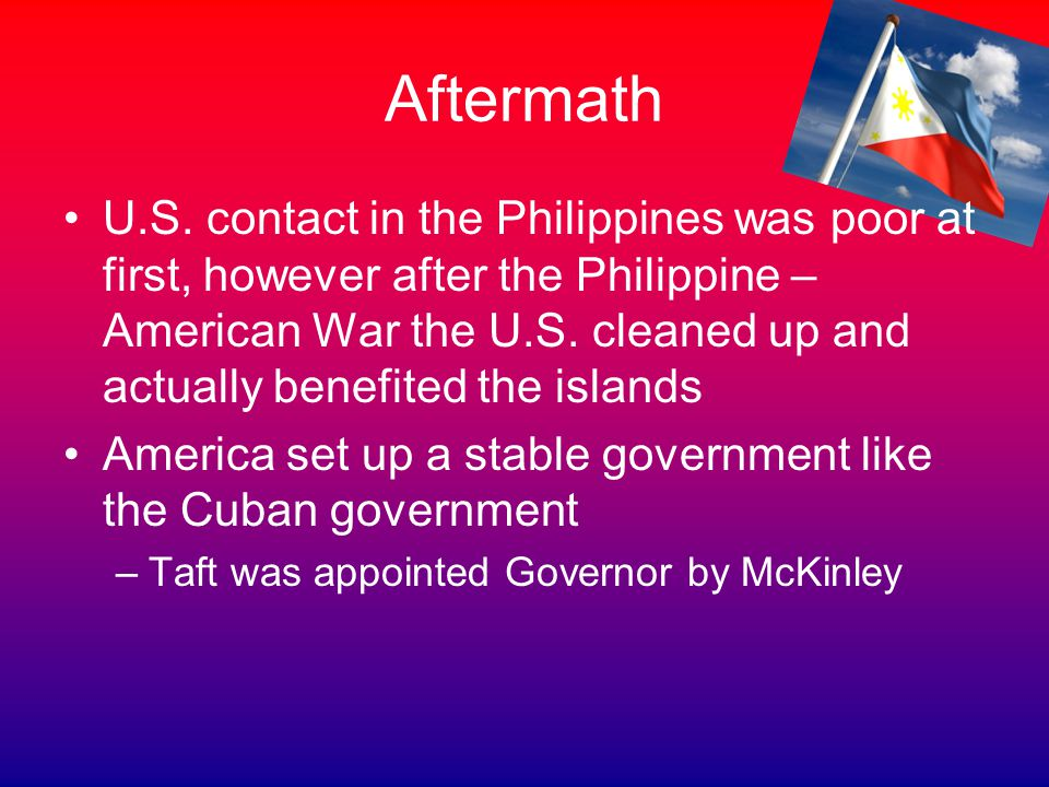 Aftermath U.S. contact in the Philippines was poor at first, however after the Philippine – American War the U.S. cleaned up and actually benefited th