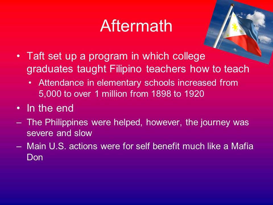 Aftermath Taft set up a program in which college graduates taught Filipino teachers how to teach Attendance in elementary schools increased from 5,000 to over 1 million from 1898 to 1920 In the end –The Philippines were helped, however, the journey was severe and slow –Main U.S.