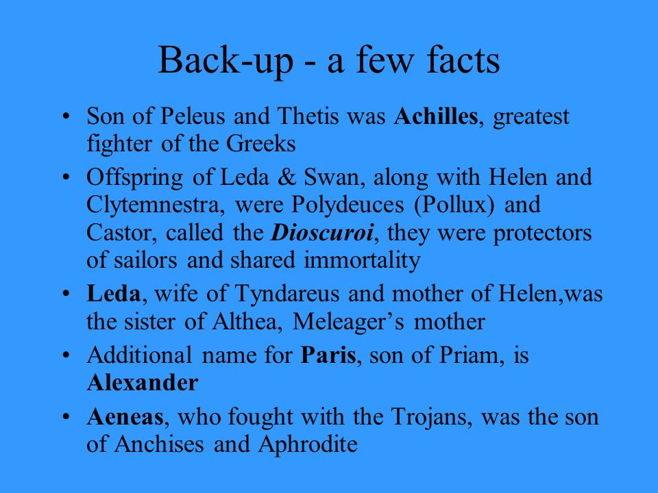 Back-up - a few facts Son of Peleus and Thetis was Achilles, greatest fighter of the Greeks Offspring of Leda & Swan, along with Helen and Clytemnestr