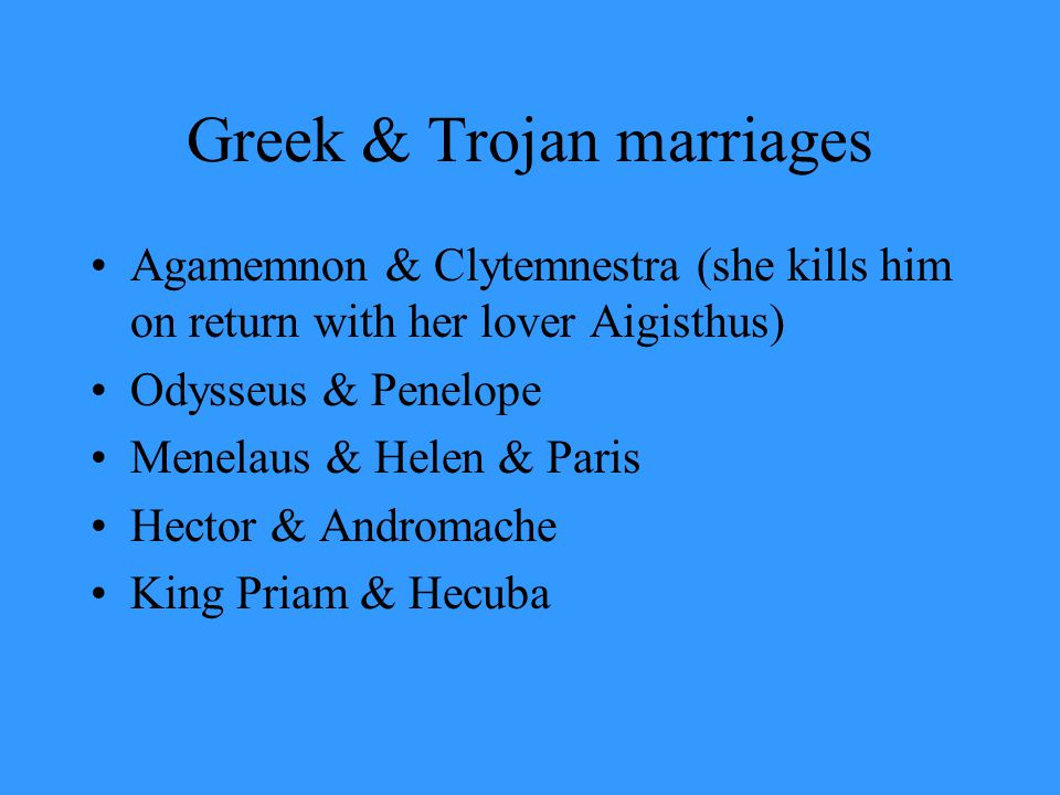 Greek & Trojan marriages Agamemnon & Clytemnestra (she kills him on return with her lover Aigisthus) Odysseus & Penelope Menelaus & Helen & Paris Hect