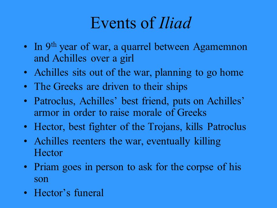 Events of Iliad In 9 th year of war, a quarrel between Agamemnon and Achilles over a girl Achilles sits out of the war, planning to go home The Greeks
