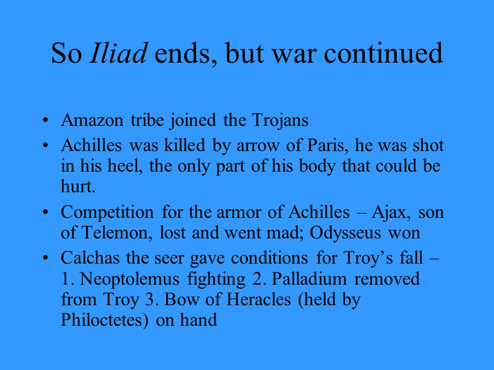 So Iliad ends, but war continued Amazon tribe joined the Trojans Achilles was killed by arrow of Paris, he was shot in his heel, the only part of his