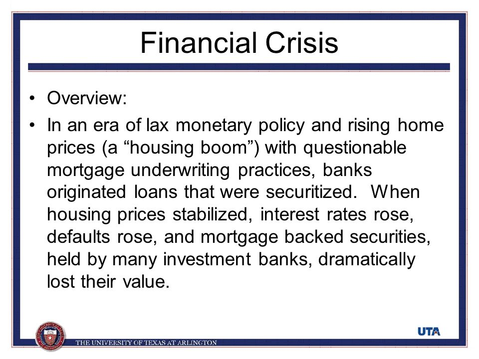 "Financial Crisis Overview: In an era of lax monetary policy and rising home prices (a ""housing boom"") with questionable mortgage underwriting practice"
